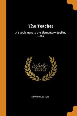 The Teacher: A Supplement to the Elementary Spelling Book by Noah Webster