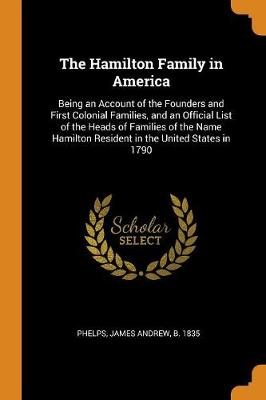 The Hamilton Family in America: Being an Account of the Founders and First Colonial Families, and an Official List of the Heads of Families of the Name Hamilton Resident in the United States in 1790 book