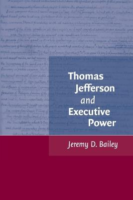 Thomas Jefferson and Executive Power by Jeremy D. Bailey