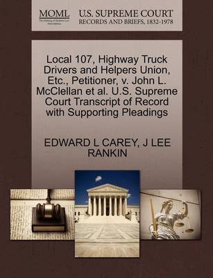 Local 107, Highway Truck Drivers and Helpers Union, Etc., Petitioner, V. John L. McClellan Et Al. U.S. Supreme Court Transcript of Record with Supporting Pleadings by Edward L Carey