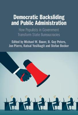 Democratic Backsliding and Public Administration: How Populists in Government Transform State Bureaucracies by Michael W. Bauer