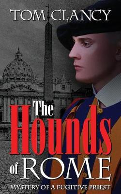 The Hounds of Rome: Mystery of a Fugitive Priest by Tom Clancy