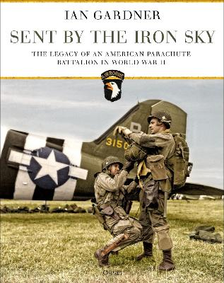 Sent by the Iron Sky: The Legacy of an American Parachute Battalion in World War II by Ian Gardner
