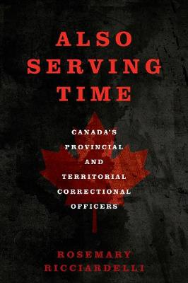 Also Serving Time: Canada's Provincial and Territorial Correctional Officers by Rosemary Ricciardelli