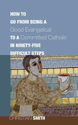 How to Go from Being a Good Evangelical to a Committed Catholic in Ninety-Five Difficult Steps by Christian Smith