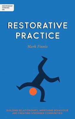 Independent Thinking on Restorative Practice: Building relationships, improving behaviour and creating stronger communities by Mark Finnis