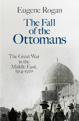 The The Fall of the Ottomans: The Great War in the Middle East, 1914-1920 by Eugene Rogan