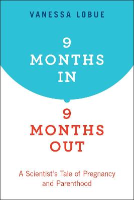 9 Months In, 9 Months Out: A Scientist's Tale of Pregnancy and Parenthood by Vanessa LoBue