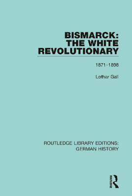 Bismarck: The White Revolutionary: Volume 2 1871 - 1898 by Lothar Gall
