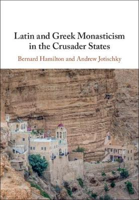 Latin and Greek Monasticism in the Crusader States by Bernard Hamilton