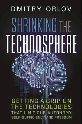 Shrinking the Technosphere by Dmitry Orlov
