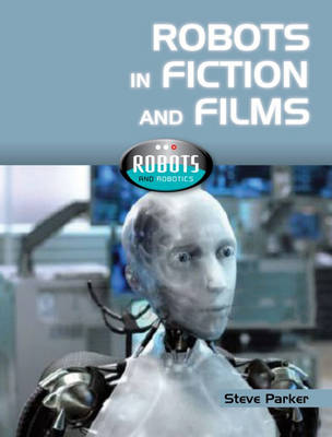 Robots In Fiction and Films by Steve Parker