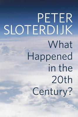 What Happened in the Twentieth Century? by Peter Sloterdijk