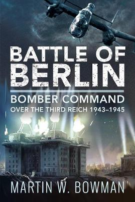 Battle of Berlin: Bomber Command over the Third Reich, 1943-1945 by Martin W Bowman