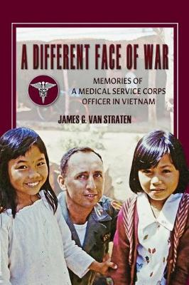 A Different Face of War: Memories of a Medical Service Corps Officer in Vietnam by James G. Van Straten