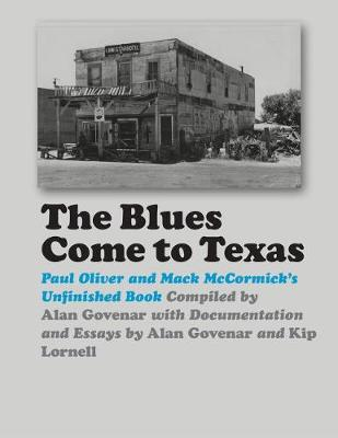 The Blues Come to Texas: Paul Oliver and Mack McCormick's Unfinished Book by Paul Oliver