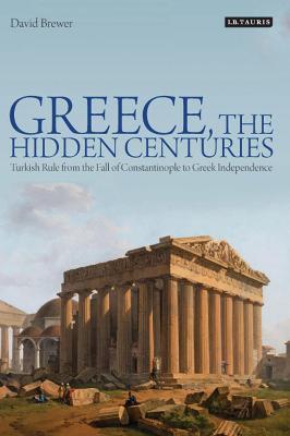 Greece, the Hidden Centuries by David Brewer