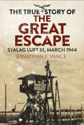 The True Story of the Great Escape: Stalag Luft III, March 1944 by Jonathan Vance