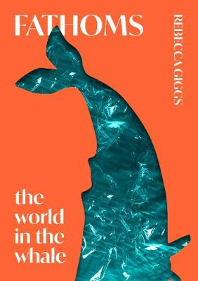 Fathoms: the world in the whale by Rebecca Giggs