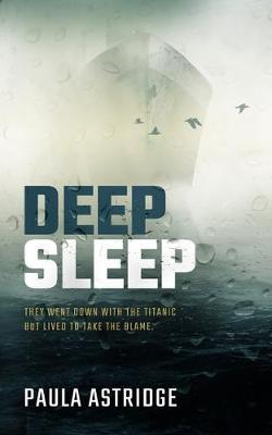 Deep Sleep: They Went Down with the Titanic but They Lived to Take the Blame by Paula Astridge