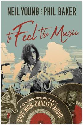 To Feel the Music: A Songwriter's Mission to Save High-Quality Audio by Neil Young