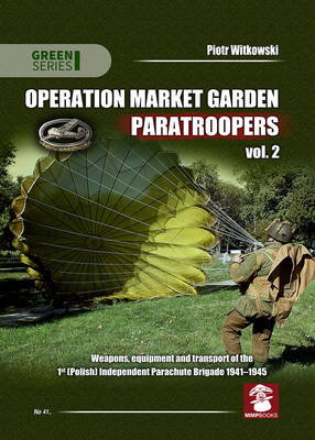 Operation Market Garden Paratroopers Weapons, Equipment and Transport of the 1st Polish Independent Parachute Brigade, 1941-1945 Volume 2 by Piotr Witkowski