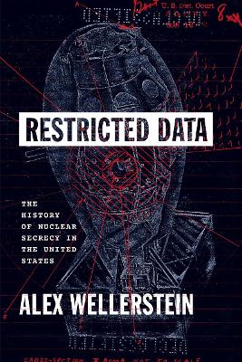 Restricted Data: The History of Nuclear Secrecy in the United States by Alex Wellerstein