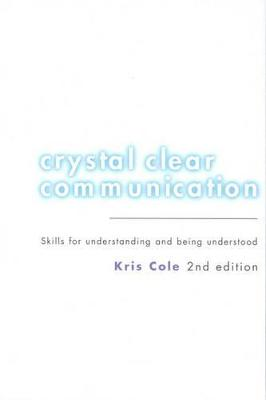 Crystal Clear Communication: Skills for Understanding and Being Understood by Kris Cole
