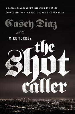 The Shot Caller: A Latino Gangbanger's Miraculous Escape from a Life of Violence to a New Life in Christ by Casey Diaz