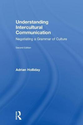 Understanding Intercultural Communication: Negotiating a Grammar of Culture by Adrian Holliday