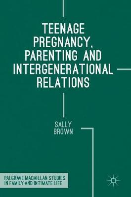 Teenage Pregnancy, Parenting and Intergenerational Relations by Sally Brown