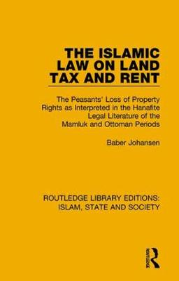 The Islamic Law on Land Tax and Rent: The Peasants' Loss of Property Rights as Interpreted in the Hanafite Legal Literature of the Mamluk and Ottoman Periods by Baber Johansen