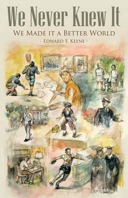 We Never Knew It: We Made It a Better World by Edward Keene