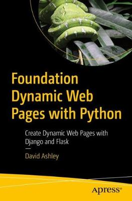 Foundation Dynamic Web Pages with Python: Create Dynamic Web Pages with Django and Flask by David Ashley