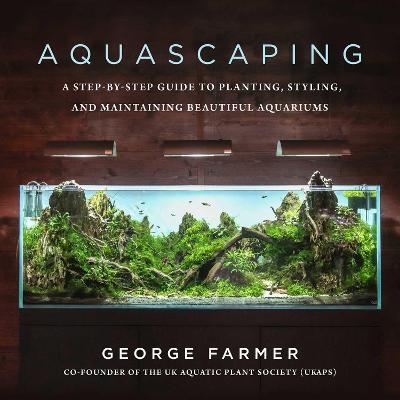 Aquascaping: A Step-by-Step Guide to Planting, Styling, and Maintaining Beautiful Aquariums by George Farmer