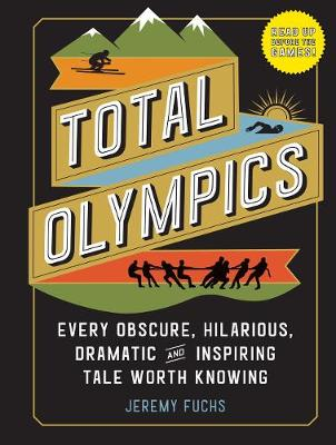 Total Olympics: Every Obscure, Hilarious, Dramatic, and Inspiring Tale Worth Knowing book