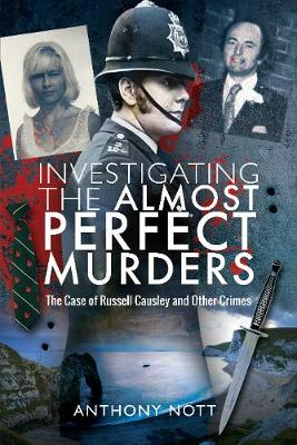 Investigating the Almost Perfect Murders: The Case of Russell Causley and Other Crimes by Anthony Nott