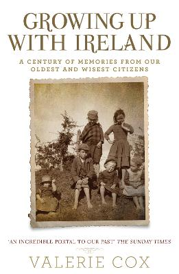 Growing Up with Ireland: A Century of Memories from Our Oldest and Wisest Citizens by Valerie Cox
