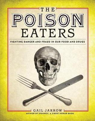 The Poison Eaters: Fighting Danger and Fraud in our Food and Drugs by Gail Jarrow