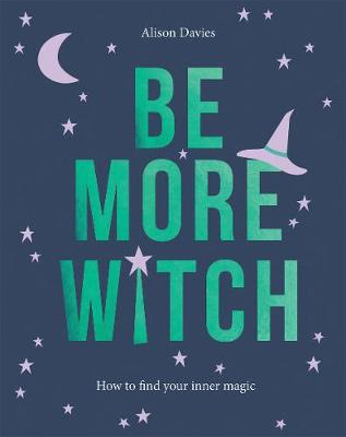 Be More Witch: How to Find Your Inner Magic by Alison Davies