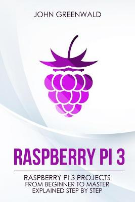 Raspberry Pi 3: Raspberry Pi 3 Projects From Beginner To Master Explained Step By Step by John Greenwald