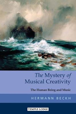 The Mystery of Musical Creativity: The Human Being and Music by Hermann Beckh
