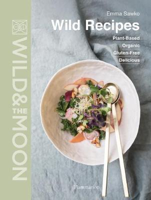 Wild Recipes: Plant-Based, Organic, Gluten-Free, Delicious by Emma Sawko