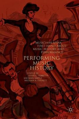 Performing Music History: Musicians Speak First-Hand about Music History and Performance by John C. Tibbetts