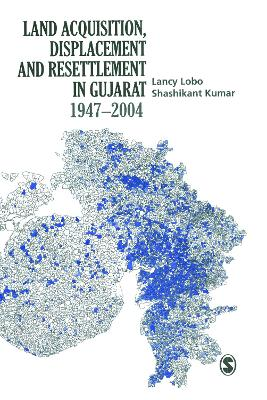 Land Acquisition, Displacement and Resettlement in Gujarat: 1947-2004 by Lancy Lobo
