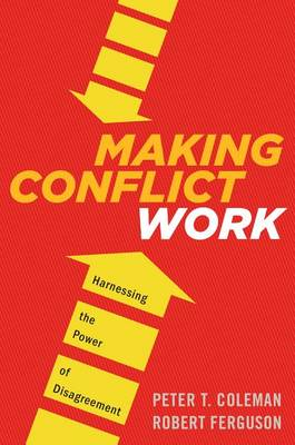 Making Conflict Work: Navigating Disagreement Up and Down Your Organization by Peter T Coleman