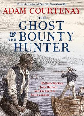The Ghost And The Bounty Hunter: William Buckley, John Batman And The Theft Of Kulin Country book
