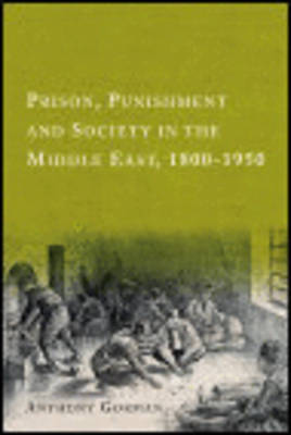 Prison, Punishment and Society in the Middle East, 1800-1950 by Anthony Gorman