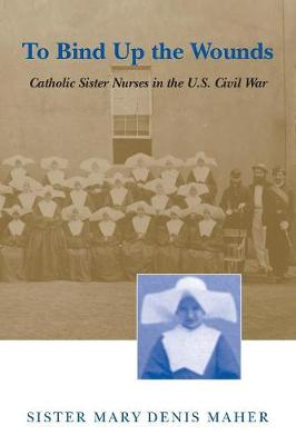 To Bind Up the Wounds by Sister Mary Denis Maher