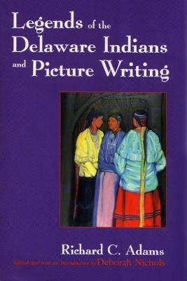 Legends of the Delaware Indians and Picture Writing by Richard C Adams